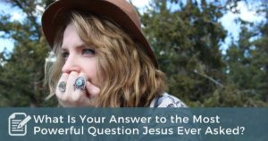 What Is Your Answer to the Most Powerful Question Jesus Ever Asked?